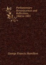 Parliamentary Reminiscences and Reflections, 1868 to 1885