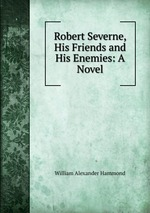 Robert Severne, His Friends and His Enemies: A Novel