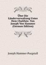 ber Die Lnderverwaltung Unter Dem Chalifate. Von Joseph Von Hammer (German Edition)