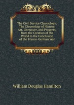 The Civil Service Chronology: The Chronology of History, Art, Literature, and Progress, from the Creation of the World to the Conclusion of the Franco-German War