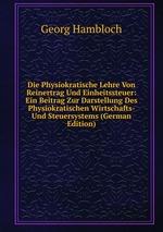 Die Physiokratische Lehre Von Reinertrag Und Einheitssteuer: Ein Beitrag Zur Darstellung Des Physiokratischen Wirtschafts- Und Steuersystems (German Edition)