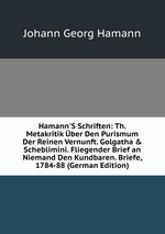 Hamann`S Schriften: Th. Metakritik ber Den Purismum Der Reinen Vernunft. Golgatha & Scheblimini. Fliegender Brief an Niemand Den Kundbaren. Briefe, 1784-88 (German Edition)