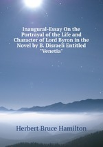 "Inaugural-Essay On the Portrayal of the Life and Character of Lord Byron in the Novel by B. Disraeli Entitled ""Venetia"""