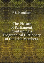 The Picture of Parliament, Containing a Biographical Dictionary of the Irish Members