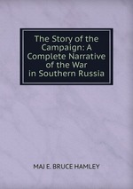 The Story of the Campaign: A Complete Narrative of the War in Southern Russia