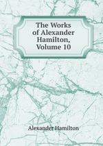 The Works of Alexander Hamilton, Volume 10