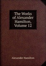 The Works of Alexander Hamilton, Volume 12