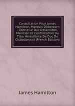 Consultation Pour James Hamilton, Marquis D`Abercorn . Contre Le Duc D`Hamilton. Maintien Et Confirmation Du Titre Hrditaire De Duc De Chtellerault (French Edition)
