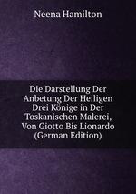 Die Darstellung Der Anbetung Der Heiligen Drei Knige in Der Toskanischen Malerei, Von Giotto Bis Lionardo (German Edition)