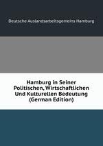 Hamburg in Seiner Politischen, Wirtschaftlichen Und Kulturellen Bedeutung (German Edition)