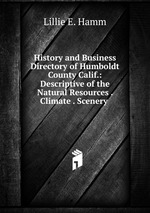 History and Business Directory of Humboldt County Calif.: Descriptive of the Natural Resources . Climate . Scenery