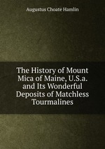 The History of Mount Mica of Maine, U.S.a. and Its Wonderful Deposits of Matchless Tourmalines