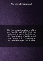 The Elements of Algebra in a New and Easy Method: With Their Use and Application, in the Solution of a Great Variety of Arithmetical and Geometrical . Containing a Succinct History of This Science