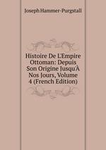 Histoire De L`Empire Ottoman: Depuis Son Origine Jusqu` Nos Jours, Volume 4 (French Edition)