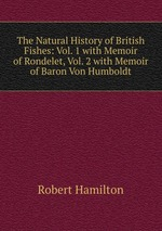 The Natural History of British Fishes: Vol. 1 with Memoir of Rondelet, Vol. 2 with Memoir of Baron Von Humboldt