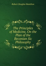 The Principles of Medicine, On the Plan of the Beconian Sic Philosophy