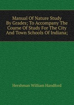 Manual Of Nature Study By Grades; To Accompany The Course Of Study For The City And Town Schools Of Indiana;