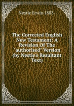"The Corrected English New Testament: A Revision Of The ""authorised"" Version (by Nestle`s Resultant Text)"