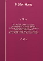 Die Wollen- Und Halbwollen- Stckfarberei In Ihrem Ganzen Umfange: Ein Vorzugsweise Practisches Hlfs- Und Lehrbuch Fr Frbereitechniker, Tuch- Und . Solche, Die Es Werden Wollen (German Edition)