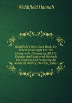 Widdifield`s New Cook Book: Or, Practical Receipts For The House-wife. Comprising All The Popular And Approved Methods For Cooking And Preparing All Kinds Of Poultry, Omelets, Jellies