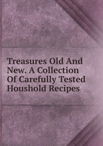 Treasures Old And New. A Collection Of Carefully Tested Houshold Recipes