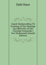 Dansk Hjlpeordbog Til Fredning Af Det Hjemlige Og Uddrivelse Af Det Unyttige Fremmede I Vort Modersml (Danish Edition)