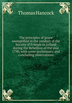 The principles of peace exemplified in the conduct of the Society of Friends in Ireland during the Rebellion of the year 1798; with some preliminary and concluding observations