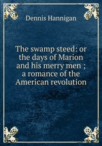 The swamp steed: or the days of Marion and his merry men ; a romance of the American revolution
