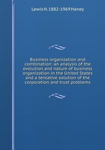 Business organization and combination: an analysis of the evolution and nature of business organization in the United States and a tentative solution of the corporation and trust problems