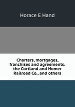 Charters, mortgages, franchises and agreements: the Cortland and Homer Railroad Co., and others