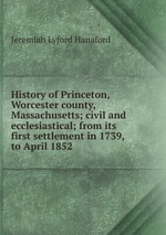History of Princeton, Worcester county, Massachusetts; civil and ecclesiastical; from its first settlement in 1739, to April 1852