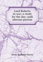 Lord Roberts in war; a study for the day: audi alteram partem