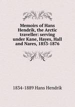 Memoirs of Hans Hendrik, the Arctic traveller: serving under Kane, Hayes, Hall and Nares, 1853-1876