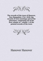 The records of the town of Hanover, New Hampshire 1761-1818: the records of town meetings and of the selectmen, comprising all of the first volume of . volume 1 of the printed records of the town