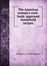 The American woman`s cook-book: approved household recipes