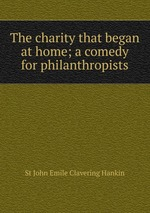 The charity that began at home; a comedy for philanthropists