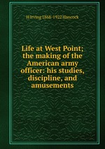 Life at West Point; the making of the American army officer: his studies, discipline, and amusements