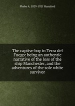 The captive boy in Terra del Fuego: being an authentic narrative of the loss of the ship Manchester, and the adventures of the sole white survivor
