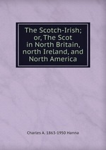 The Scotch-Irish; or, The Scot in North Britain, north Ireland, and North America