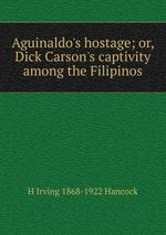 Aguinaldo`s hostage; or, Dick Carson`s captivity among the Filipinos