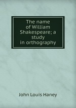 The name of William Shakespeare; a study in orthography
