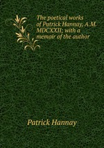 The poetical works of Patrick Hannay, A.M. MDCXXII; with a memoir of the author