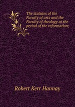 The statutes of the Faculty of arts and the Faculty of theology at the period of the reformation;
