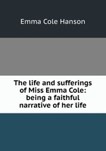 The life and sufferings of Miss Emma Cole: being a faithful narrative of her life