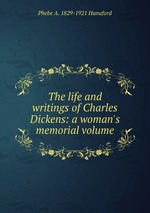 The life and writings of Charles Dickens: a woman`s memorial volume