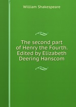 The second part of Henry the Fourth. Edited by Elizabeth Deering Hanscom
