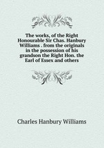 The works, of the Right Honourable Sir Chas. Hanbury Williams . from the originals in the possession of his grandson the Right Hon. the Earl of Essex and others