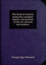 The book of archery: being the complete history and practice of the art, ancient and modern