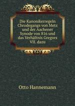 Die Kanonikerregeln Chrodegangs von Metz und der Aachener Synode von 816 und das Verhltnis Gregors VII. dazu