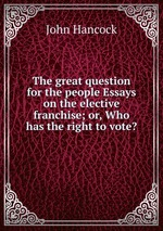 The great question for the people Essays on the elective franchise; or, Who has the right to vote?